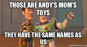 Buzz And Woody Memes - those are andy s mom s toys they have the same names as us