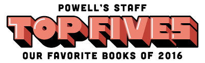 Faverit Staff Top Fives Our Favorite Books Of 2016 Powell U0027s Books