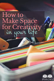how to make space how to make space for creativity in your life