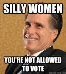 Funny Voting Memes - silly women you re not allowed to vote mitt romney bets quickmeme
