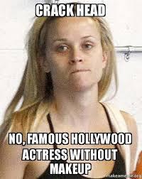 No Makeup Meme - crack head no famous hollywood actress without makeup make a meme