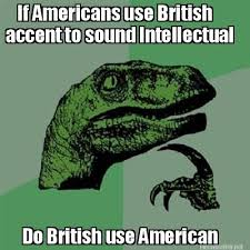 Accent Meme - meme maker if americans use british accent to sound intellectual