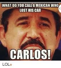 Carlos Meme - what do you calla mexican who lost his car carlos lol cars meme