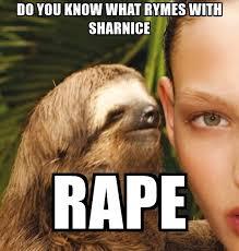 Rape Sloth Meme - do you know what rymes with sharnice rape the rape sloth meme