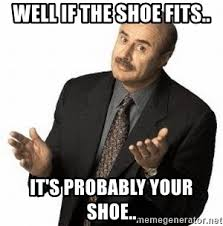 If The Shoe Fits Meme - well if the shoe fits it s probably your shoe dr phil