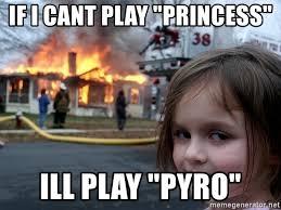Pyro Meme - if i cant play princess ill play pyro disaster girl meme