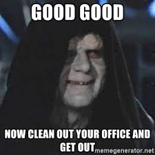 Clean Up Meme - good good now clean out your office and get out sith lord meme
