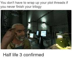 Half Life 3 Confirmed Meme - you don t have to wrap up your plot threads if you never finish