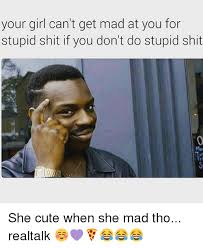 your girl can t get mad at you for stupid shit if you don t do