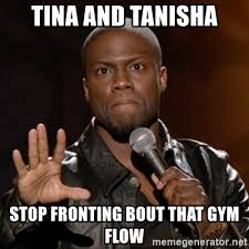 Gym Flow Meme - tina and tanisha stop fronting bout that gym flow kevin hart