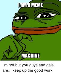 The Meme Machine - iam a meme machine i m not but you guys and gals are keep up the