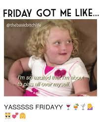 Yasssss Meme - friday got me like basic bitchlife im so excited inar aboui to pi