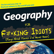 geography for f cking idiots plays about places i ve never been