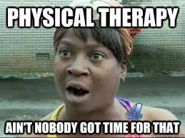 Physical Therapy Memes - physical therapy ain t nobody got time for that no time sweet
