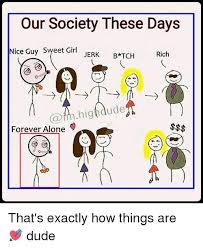 Forever Alone Girl Meme - our society these days nice guy sweet girl jerk b tch rich ii m