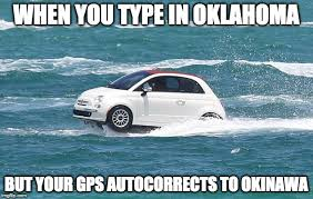 Gps Meme - when you type in oklahoma but your gps autocorrects to okinawa meme