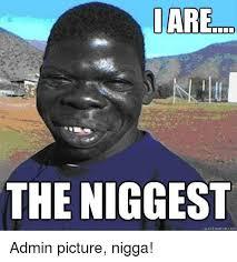 Nigga Meme - i are the niggest quick meme com admin picture nigga meme on me me