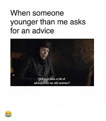 Advice Memes - when someone younger than me asks for an advice will you take a bit