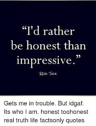 Real Talk Meme - i d rather be honest than impressive real talk gets me in trouble