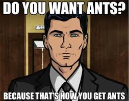 Sterling Archer Meme - because that s how you get ants archer on fx makes me wonder