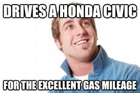 Honda Civic Memes - drives a honda civic for the excellent gas mileage misc quickmeme