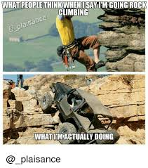 Rock Climbing Memes - what people think i say im going rock climbing plaisance what