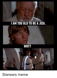 Best Star Wars Meme - i am too old to be a jedi why jedi meme on me me
