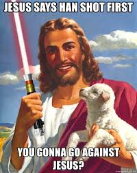 Han Shot First Meme - jesus says han shot first you gonna go against jesus jedi jesus