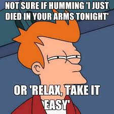Take It Easy Meme - not sure if humming i just died in your arms tonight or relax