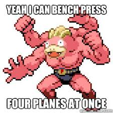 Slowbro Meme - yeah i can bench press four planes at once slowbro quickmeme