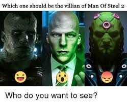 Man Of Steel Meme - which one should be the villian of man of steel 2 who do you want to