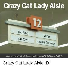 Crazy Cat Lady Memes - crazy cat lady aisle 12 cat food wine cat toys meals for one more