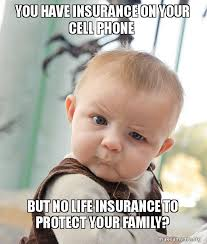 Insurance Meme - you have insurance on your cell phone but no life insurance to