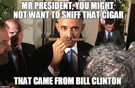 Obama Bill Clinton Meme - mr president you might not want to sniff that cigar that came