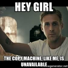 Copy Machine Meme - hey girl the copy machine like me is unavailable ryan gosling