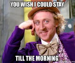 You Wish Meme - you wish i could stay till the morning willy wonka sarcasm meme