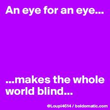 An Eye For An Eye Will Make The World Blind An Eye For An Eye Makes The Whole World Blind Post By
