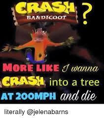 Crash Bandicoot Meme - crash bandicoot crash into a tree at 200mph and die literally