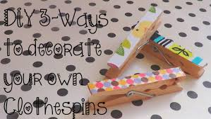 Decorative Clothespins Diy 3 Ways To Decorate Clothespins Youtube