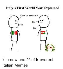 Meme Explained - italy s first world war explained give us trentino no yes grr iim is