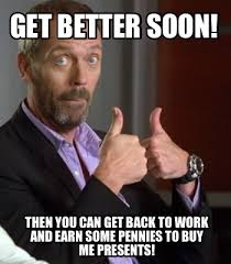 Get Back To Work Meme - meme creator get better soon then you can get back to work and