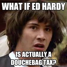 Ed Hardy Meme - what if ed hardy is actually a douchebag tax conspiracy keanu