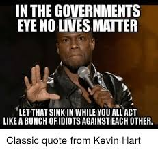 No Kevin Hart Meme - in the governments eye no lives matter let that sink in while you
