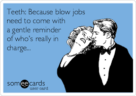 Funny Blow Job Meme - teeth because blow jobs need to come with a gentle reminder of