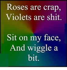Sit On My Face Meme - roses are crap violets are shit sit on my face and wiggle a bit