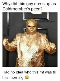 Goldmember Meme - why did this guy dress up as goldmember s peen deadanon arrival had