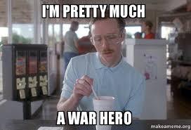 An Hero Meme - i m pretty much a war hero make a meme