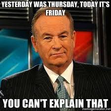 Today Is Friday Meme - image 109474 bill o reilly you can t explain that know your