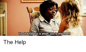 The Help Meme - you is you is smart you is important the help meme on me me