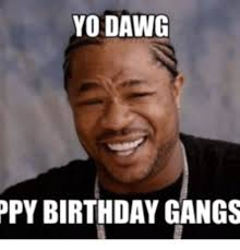 Xzibit Meme Birthday - yo dawg py birthday gangs yo dawg meme on me me